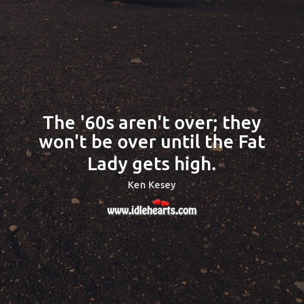 The '60s aren't over; they won't be over until the Fat Lady gets high. Ken Kesey Picture Quote
