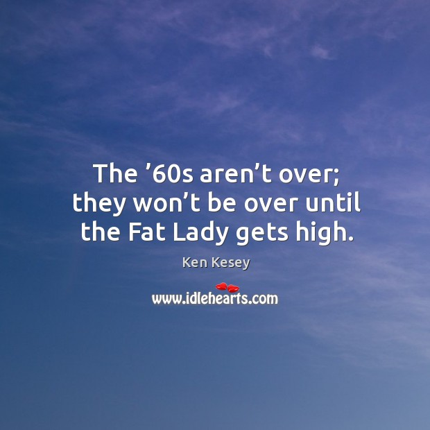 The '60s aren't over; they won't be over until the fat lady gets high. Image