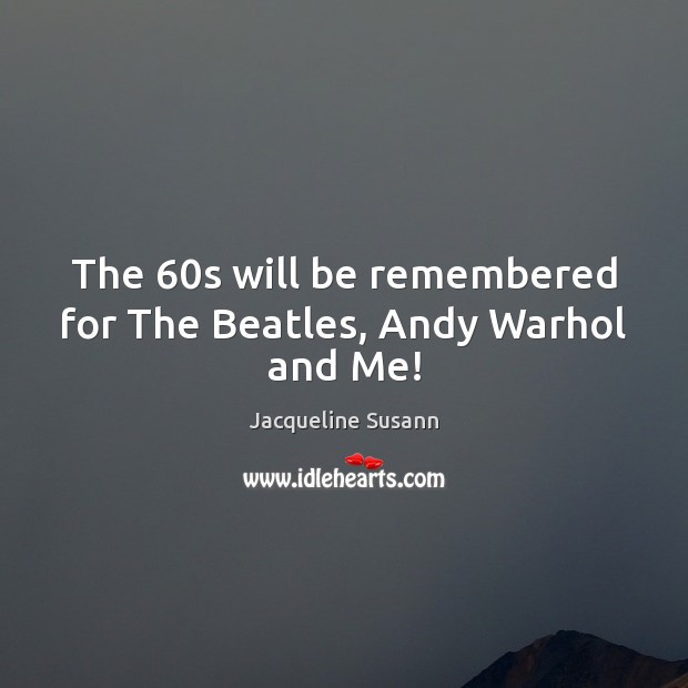 Image, The 60s will be remembered for The Beatles, Andy Warhol and Me!