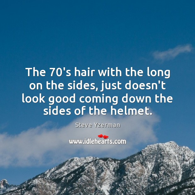 The 70's hair with the long on the sides, just doesn't look Image
