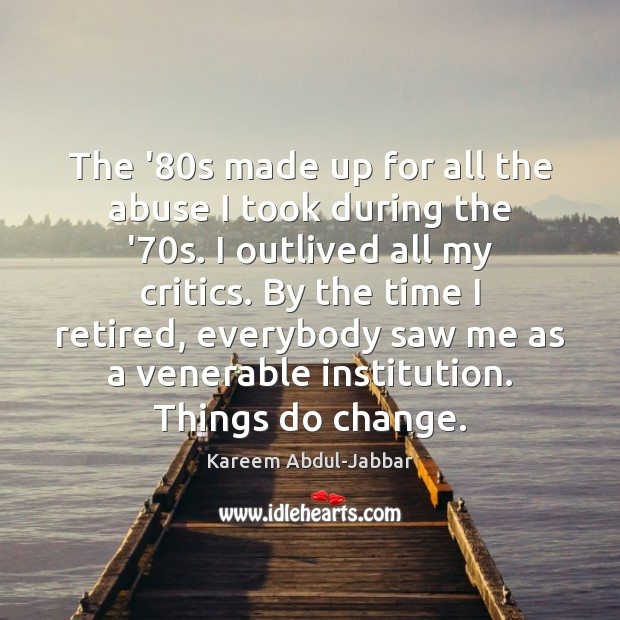 The '80s made up for all the abuse I took during Kareem Abdul-Jabbar Picture Quote