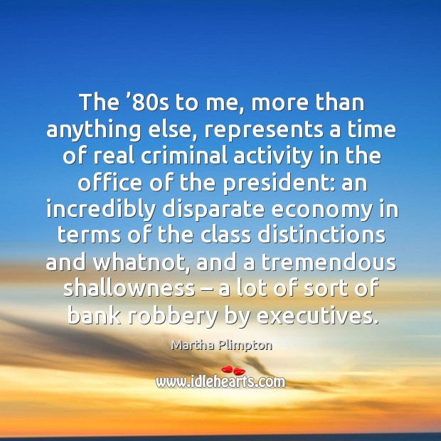 Image, The '80s to me, more than anything else, represents a time of real criminal activity in the office