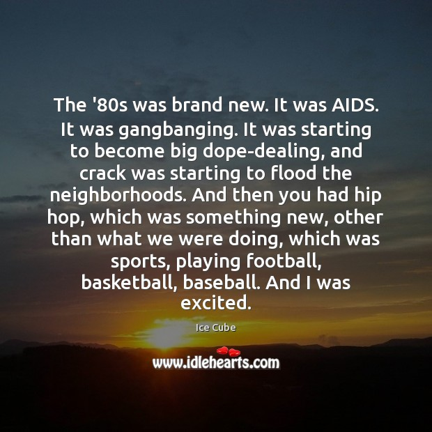 The '80s was brand new. It was AIDS. It was gangbanging. Ice Cube Picture Quote