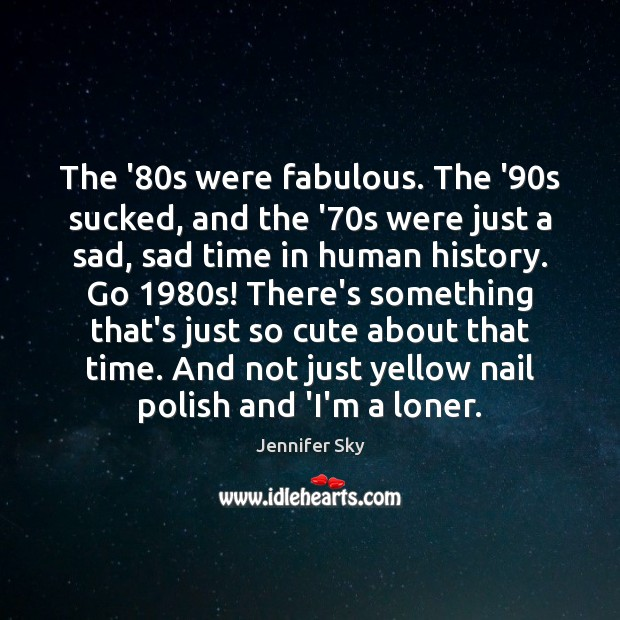 The '80s were fabulous. The '90s sucked, and the '70 Jennifer Sky Picture Quote
