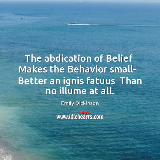 Image, The abdication of Belief  Makes the Behavior small-   Better an ignis fatuus