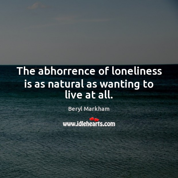The abhorrence of loneliness is as natural as wanting to live at all. Loneliness Quotes Image