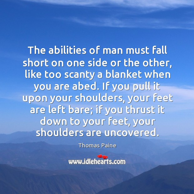 The abilities of man must fall short on one side or the other, like too scanty a blanket when you are abed. Image