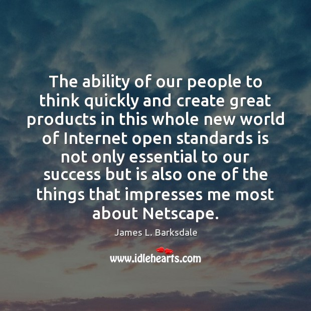 The ability of our people to think quickly and create great products Image