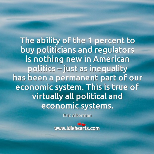The ability of the 1 percent to buy politicians and regulators is nothing new in Eric Alterman Picture Quote