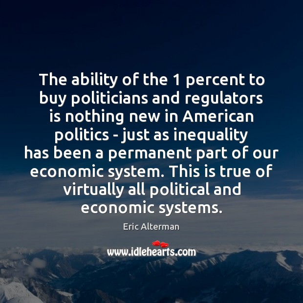 The ability of the 1 percent to buy politicians and regulators is nothing Eric Alterman Picture Quote