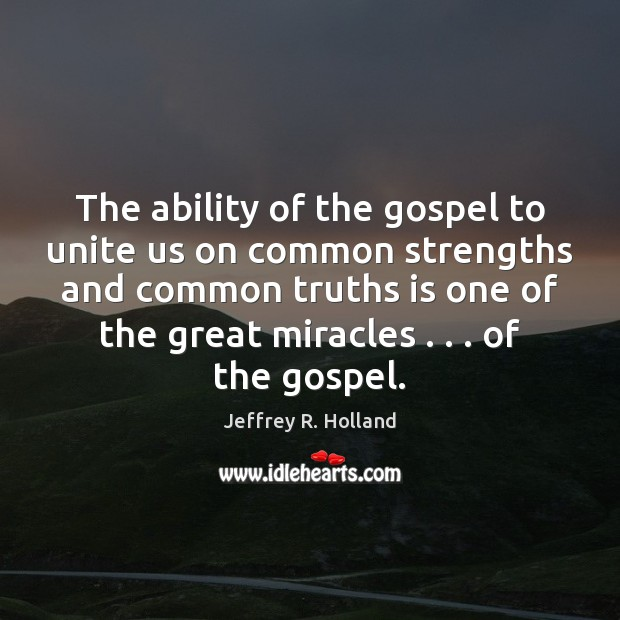 The ability of the gospel to unite us on common strengths and Jeffrey R. Holland Picture Quote