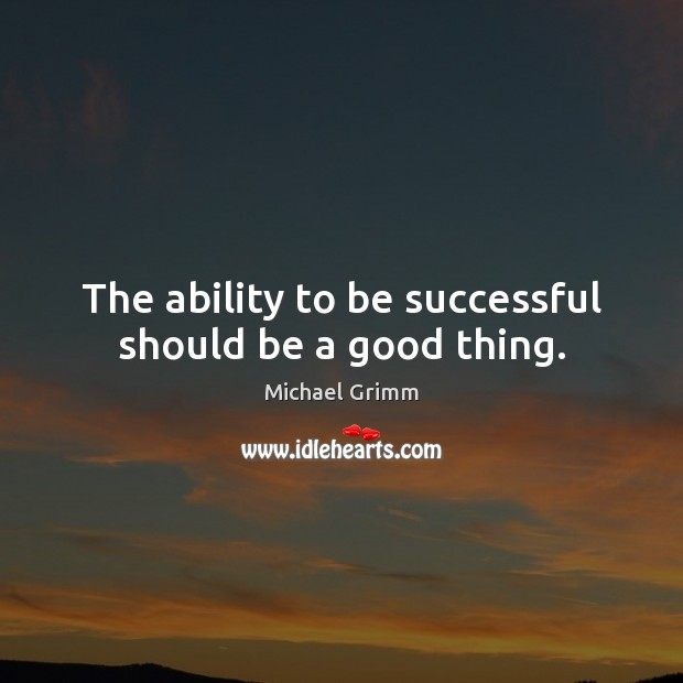 The ability to be successful should be a good thing. Ability Quotes Image