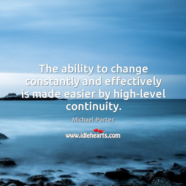The ability to change constantly and effectively is made easier by high-level continuity. Michael Porter Picture Quote