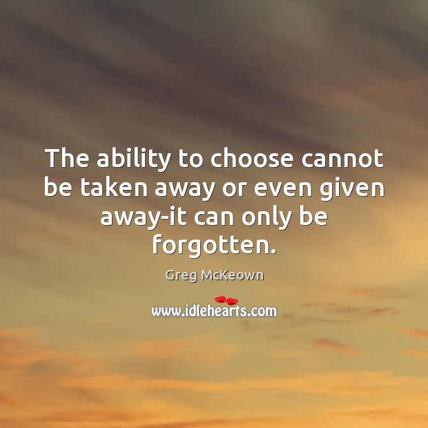 Image, The ability to choose cannot be taken away or even given away-it can only be forgotten.
