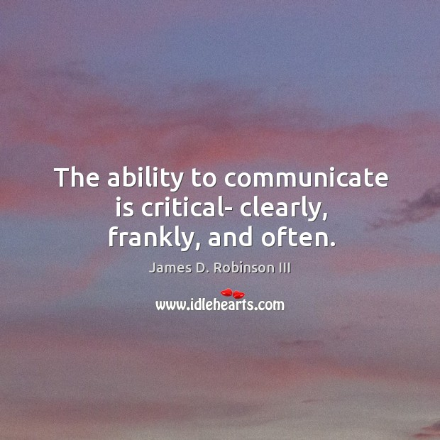The ability to communicate is critical- clearly, frankly, and often. Image