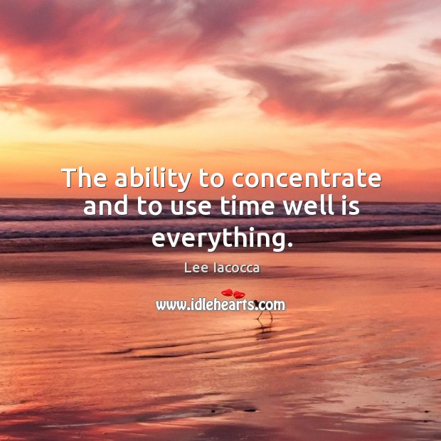 The ability to concentrate and to use time well is everything. Image
