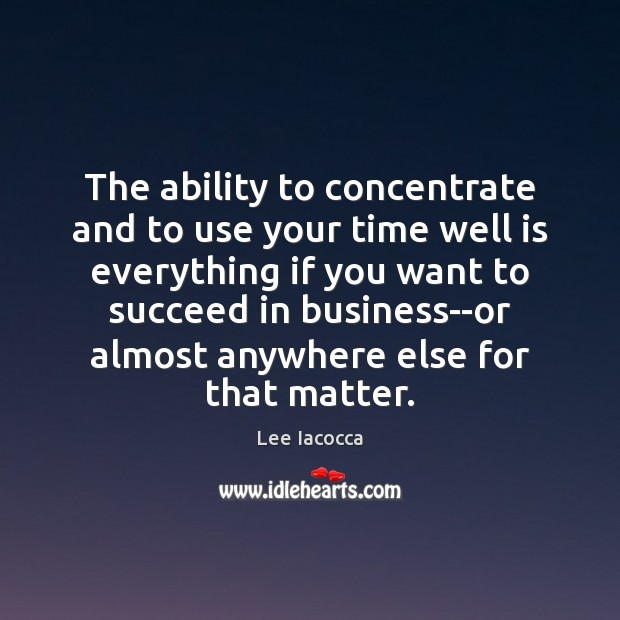 The ability to concentrate and to use your time well is everything Image