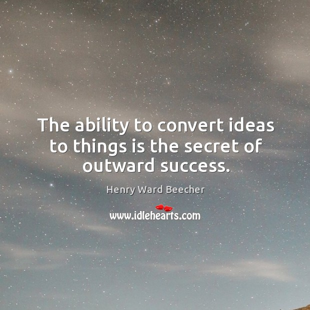The ability to convert ideas to things is the secret of outward success. Image