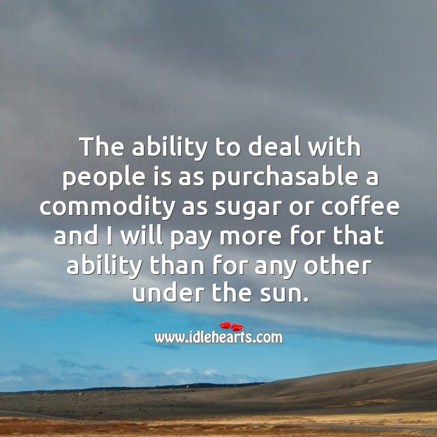 The ability to deal with people is as purchasable a commodity as sugar Image