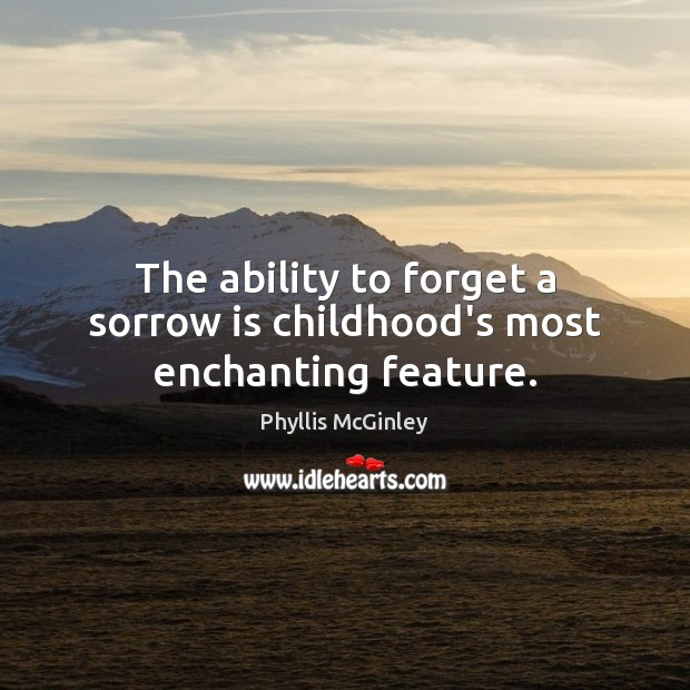 The ability to forget a sorrow is childhood's most enchanting feature. Phyllis McGinley Picture Quote