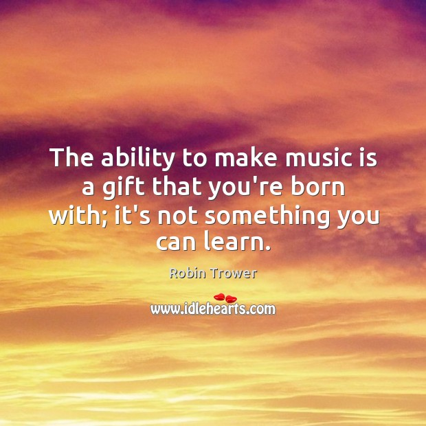 The ability to make music is a gift that you're born with; Image