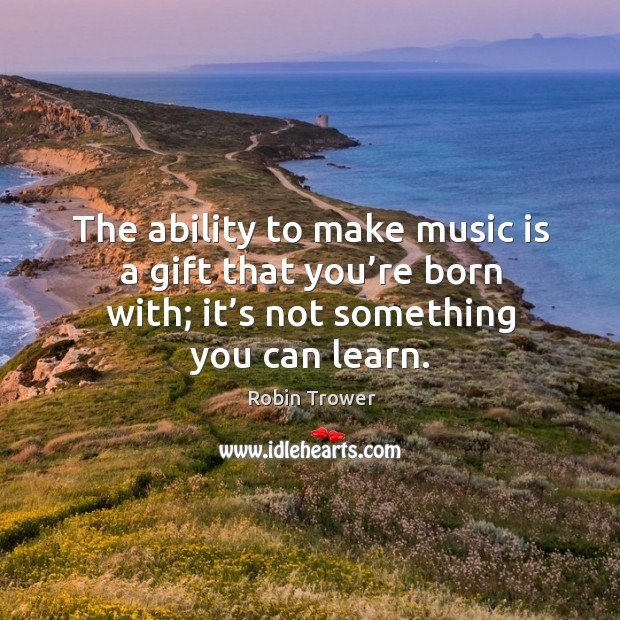 The ability to make music is a gift that you're born with; it's not something you can learn. Robin Trower Picture Quote