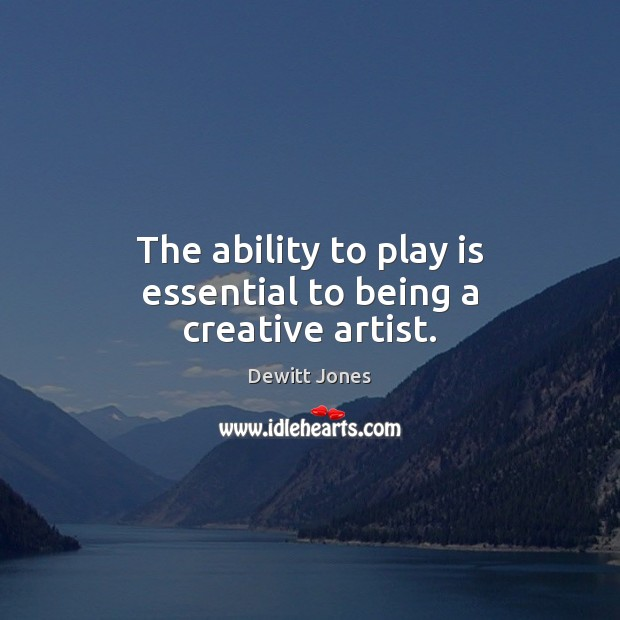 The ability to play is essential to being a creative artist. Dewitt Jones Picture Quote