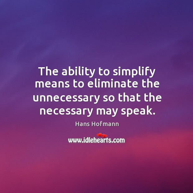 The ability to simplify means to eliminate the unnecessary so that the necessary may speak. Hans Hofmann Picture Quote