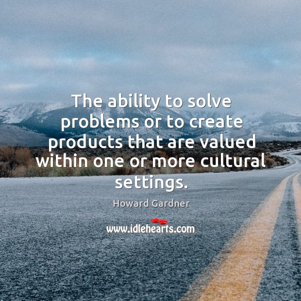 The ability to solve problems or to create products that are valued Howard Gardner Picture Quote