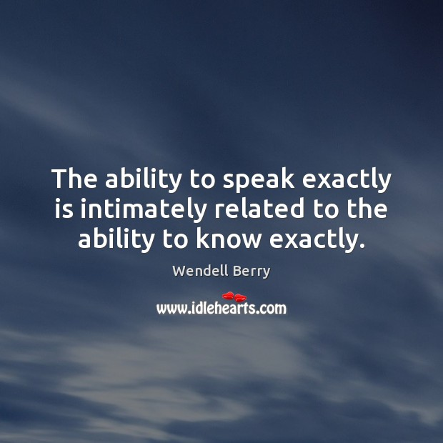 Image, The ability to speak exactly is intimately related to the ability to know exactly.