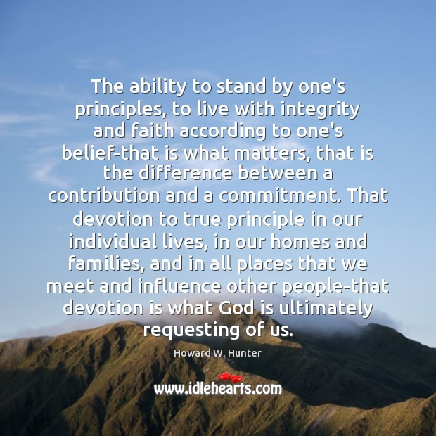 The ability to stand by one's principles, to live with integrity and Howard W. Hunter Picture Quote