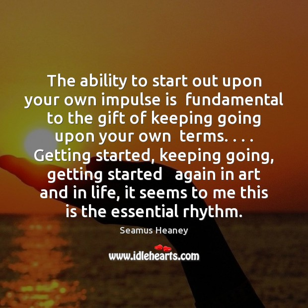 The ability to start out upon your own impulse is  fundamental to Seamus Heaney Picture Quote