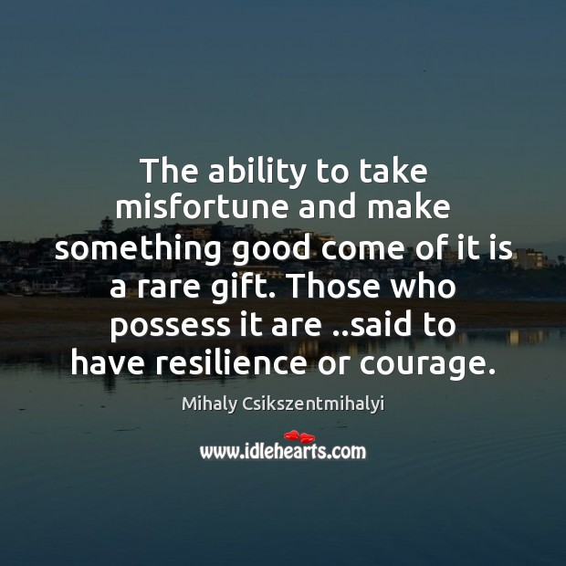 The ability to take misfortune and make something good come of it Mihaly Csikszentmihalyi Picture Quote
