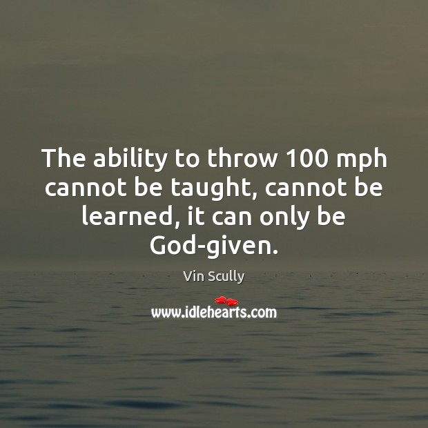 The ability to throw 100 mph cannot be taught, cannot be learned, it Vin Scully Picture Quote