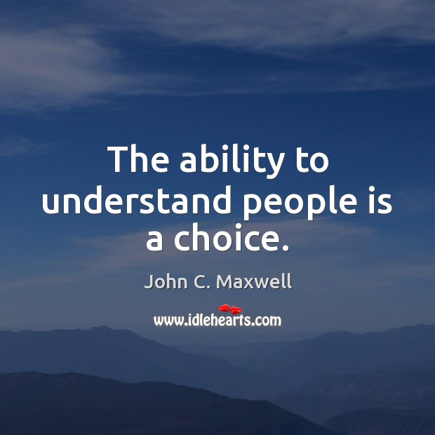 The ability to understand people is a choice. Image