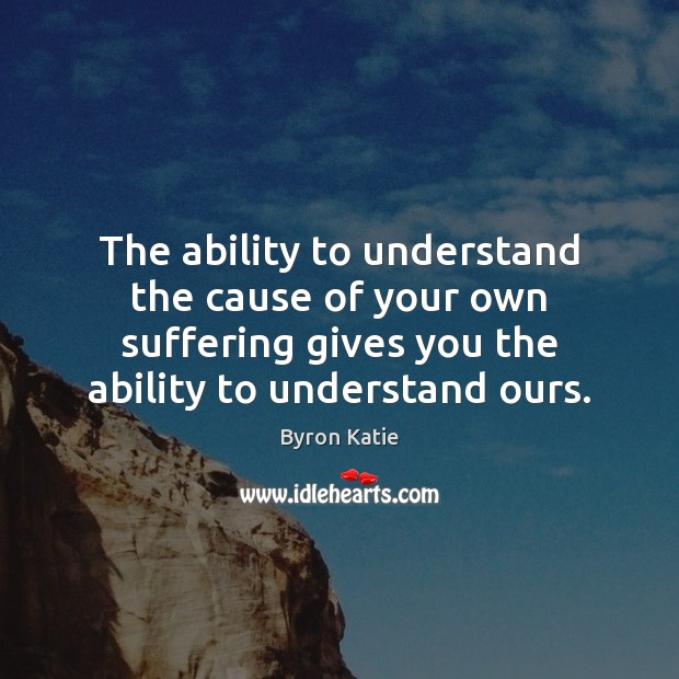 The ability to understand the cause of your own suffering gives you Image