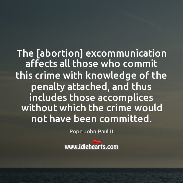 The [abortion] excommunication affects all those who commit this crime with knowledge Pope John Paul II Picture Quote