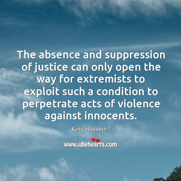 The absence and suppression of justice can only open King Hussein I Picture Quote