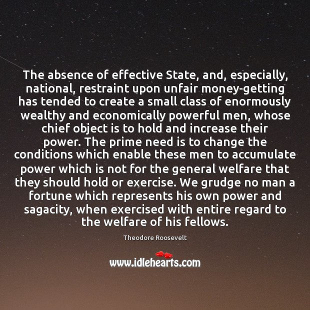 The absence of effective State, and, especially, national, restraint upon unfair money-getting Theodore Roosevelt Picture Quote