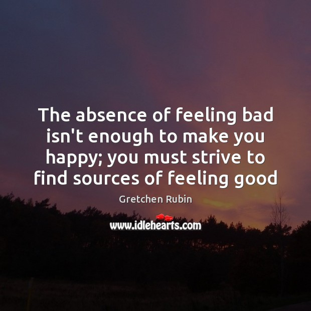The absence of feeling bad isn't enough to make you happy; you Gretchen Rubin Picture Quote