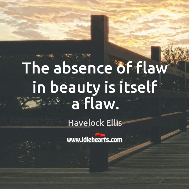 The absence of flaw in beauty is itself a flaw. Havelock Ellis Picture Quote