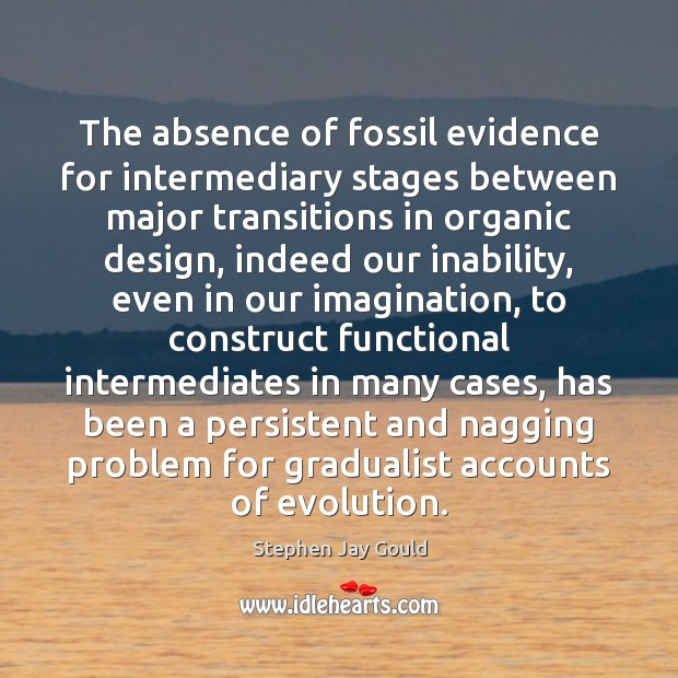The absence of fossil evidence for intermediary stages between major transitions in Stephen Jay Gould Picture Quote