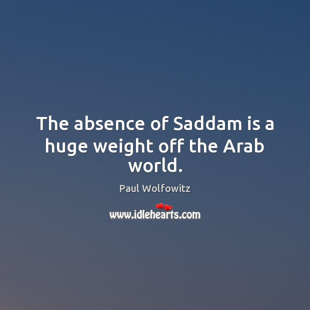 Paul Wolfowitz Picture Quote image saying: The absence of Saddam is a huge weight off the Arab world.