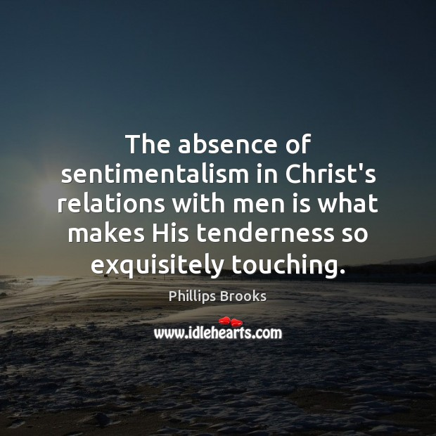 The absence of sentimentalism in Christ's relations with men is what makes Phillips Brooks Picture Quote
