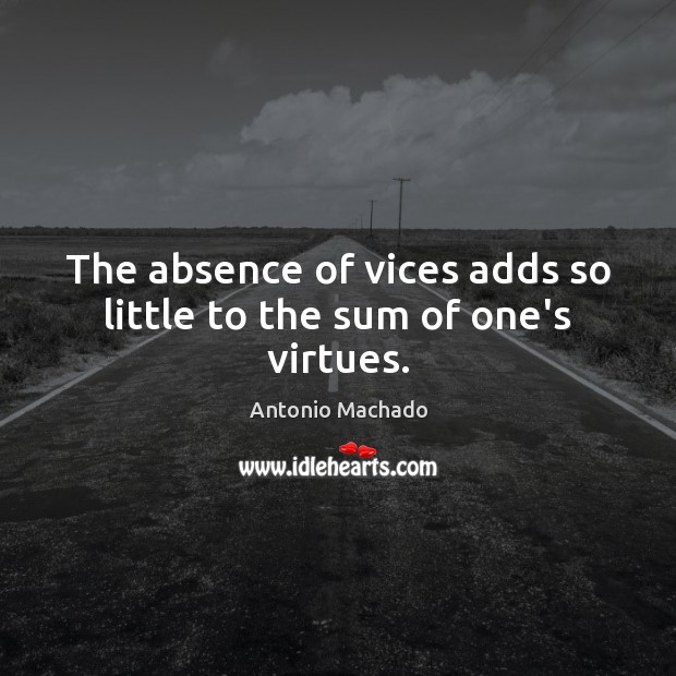 The absence of vices adds so little to the sum of one's virtues. Antonio Machado Picture Quote