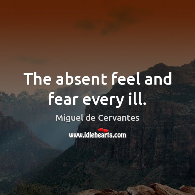 The absent feel and fear every ill. Miguel de Cervantes Picture Quote
