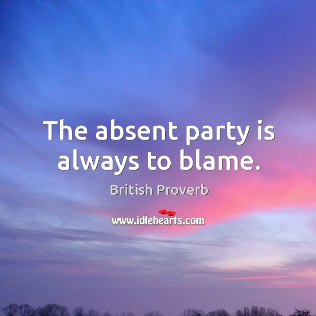 The absent party is always to blame. Image