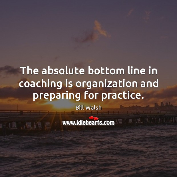 Image, The absolute bottom line in coaching is organization and preparing for practice.