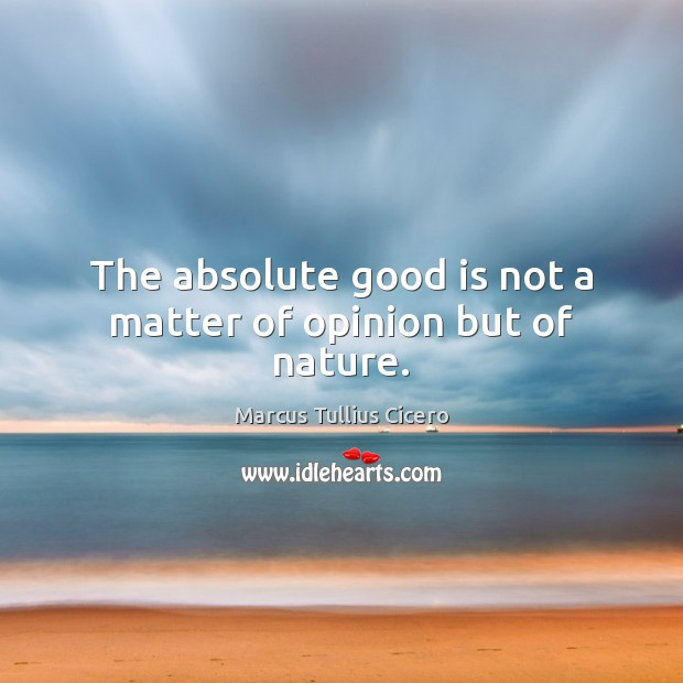 The absolute good is not a matter of opinion but of nature. Image