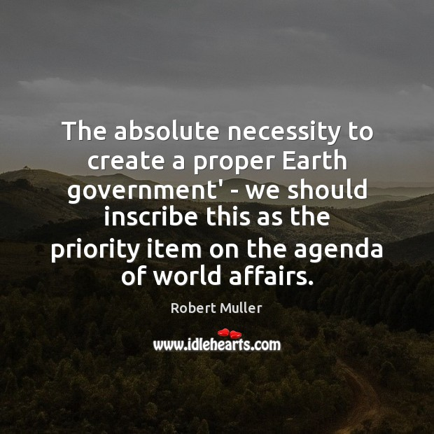 The absolute necessity to create a proper Earth government' – we should Robert Muller Picture Quote